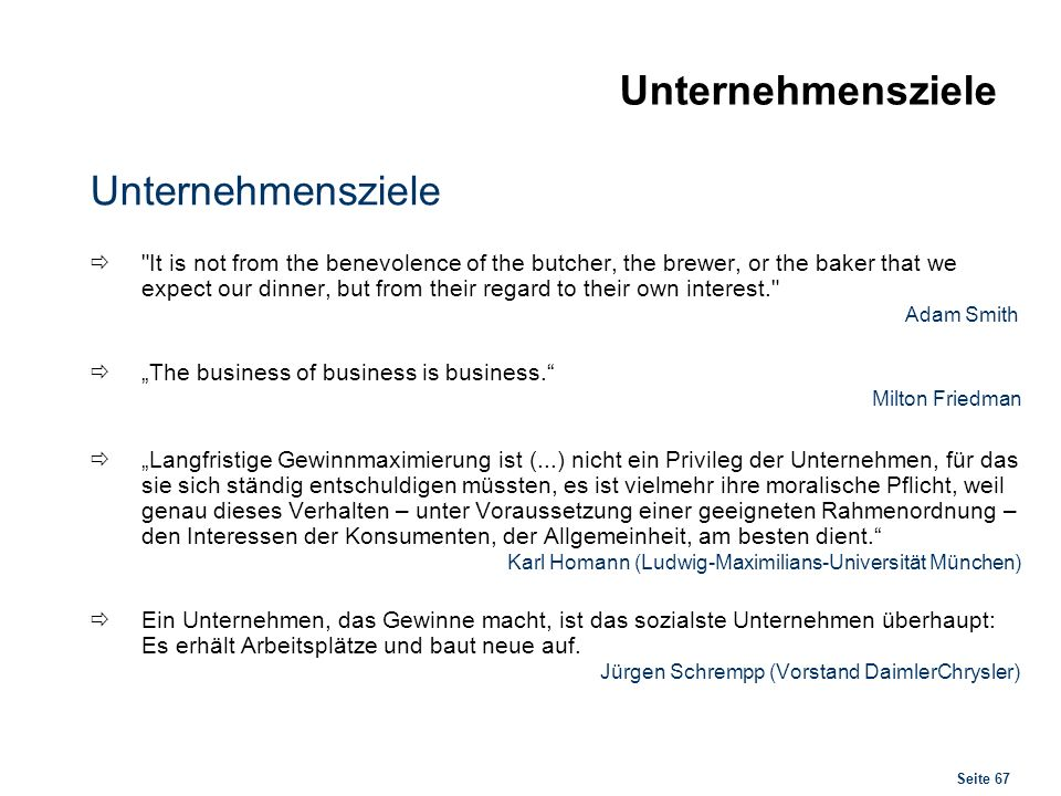 Seite 67 Unternehmensziele It is not from the benevolence of the butcher, the brewer, or the baker that we expect our dinner, but from their regard to their own interest. Adam Smith The business of business is business.