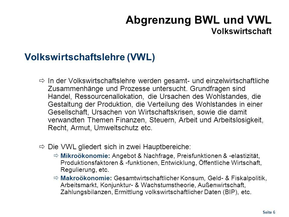 Seite 6 Abgrenzung BWL und VWL Volkswirtschaft Volkswirtschaftslehre (VWL) In der Volkswirtschaftslehre werden gesamt- und einzelwirtschaftliche Zusam
