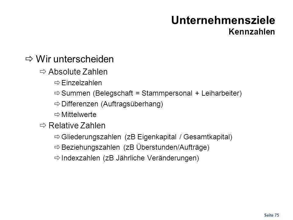 Seite 75 Unternehmensziele Kennzahlen Wir unterscheiden Absolute Zahlen Einzelzahlen Summen (Belegschaft = Stammpersonal + Leiharbeiter) Differenzen (