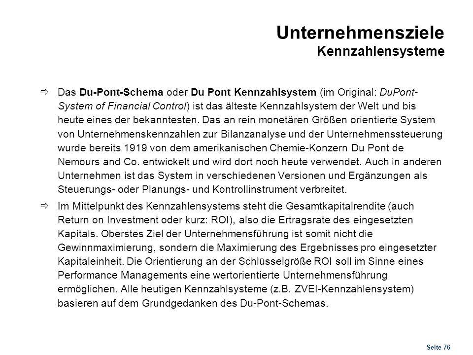 Seite 76 Unternehmensziele Kennzahlensysteme Das Du-Pont-Schema oder Du Pont Kennzahlsystem (im Original: DuPont- System of Financial Control) ist das