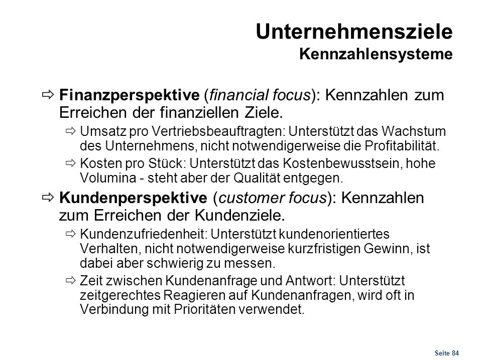 Seite 84 Unternehmensziele Kennzahlensysteme Finanzperspektive (financial focus): Kennzahlen zum Erreichen der finanziellen Ziele. Umsatz pro Vertrieb