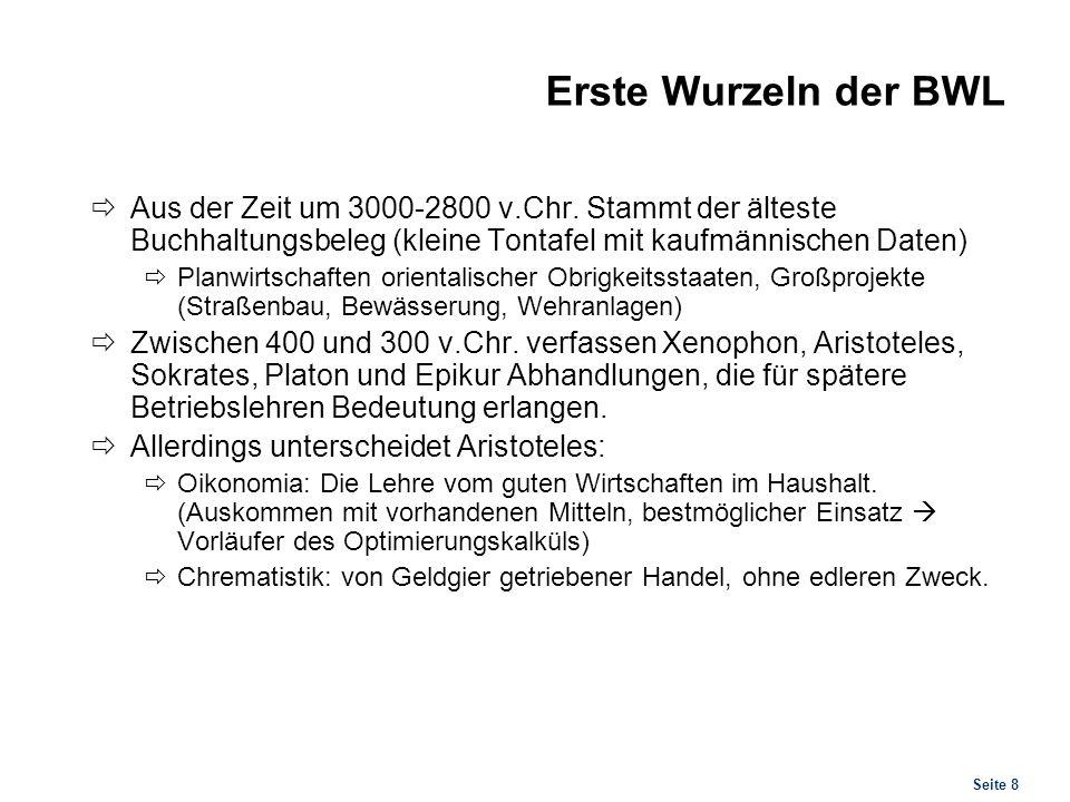 Seite 8 Erste Wurzeln der BWL Aus der Zeit um 3000-2800 v.Chr. Stammt der älteste Buchhaltungsbeleg (kleine Tontafel mit kaufmännischen Daten) Planwir