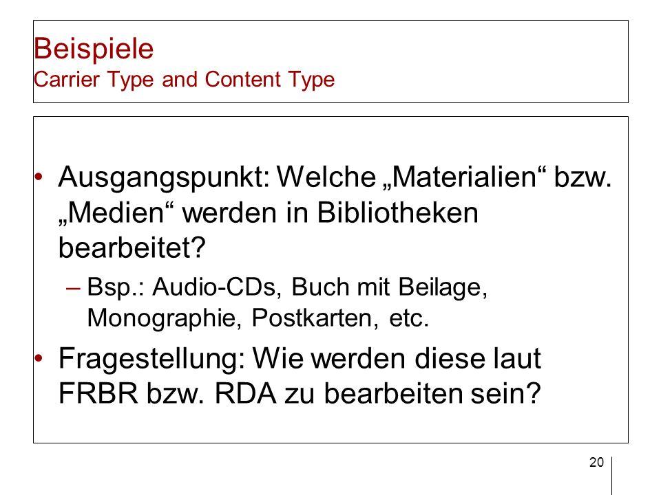 20 Beispiele Carrier Type and Content Type Ausgangspunkt: Welche Materialien bzw. Medien werden in Bibliotheken bearbeitet? –Bsp.: Audio-CDs, Buch mit
