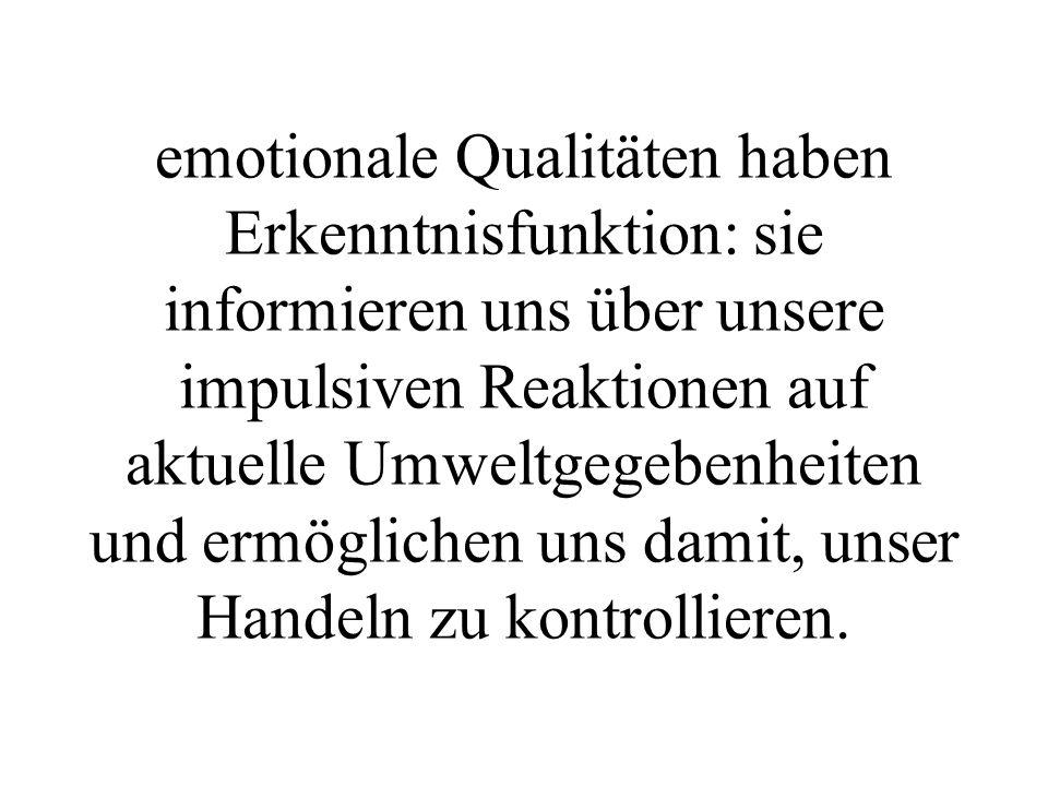 emotionale Qualitäten haben Erkenntnisfunktion: sie informieren uns über unsere impulsiven Reaktionen auf aktuelle Umweltgegebenheiten und ermöglichen