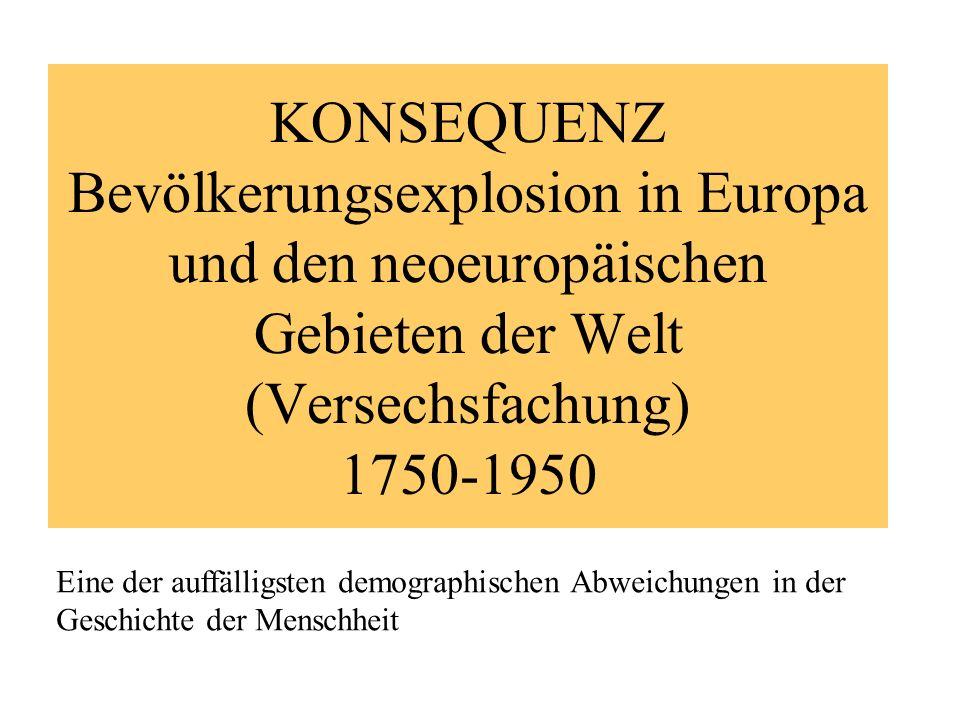 KONSEQUENZ Bevölkerungsexplosion in Europa und den neoeuropäischen Gebieten der Welt (Versechsfachung) 1750-1950 Eine der auffälligsten demographische