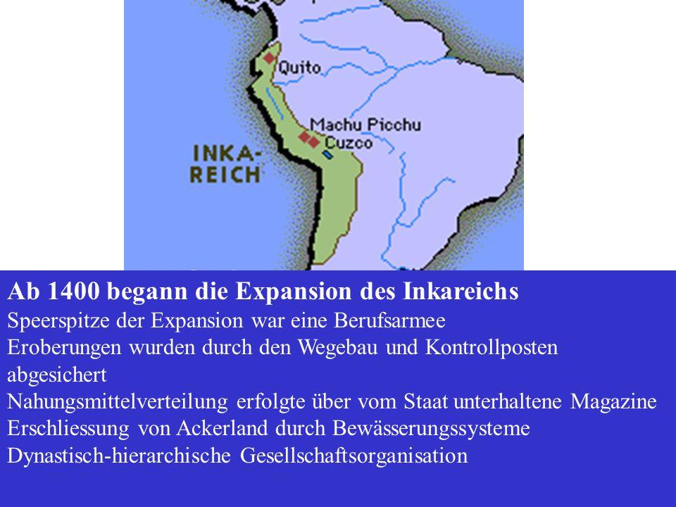 Ab 1400 begann die Expansion des Inkareichs Speerspitze der Expansion war eine Berufsarmee Eroberungen wurden durch den Wegebau und Kontrollposten abg