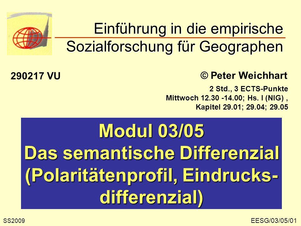 Einführung in die empirische Sozialforschung für Geographen EESG/03/05/01 © Peter Weichhart Modul 03/05 Das semantische Differenzial (Polaritätenprofil, Eindrucks- differenzial) SS2009 290217 VU 2 Std., 3 ECTS-Punkte Mittwoch 12.30 -14.00; Hs.