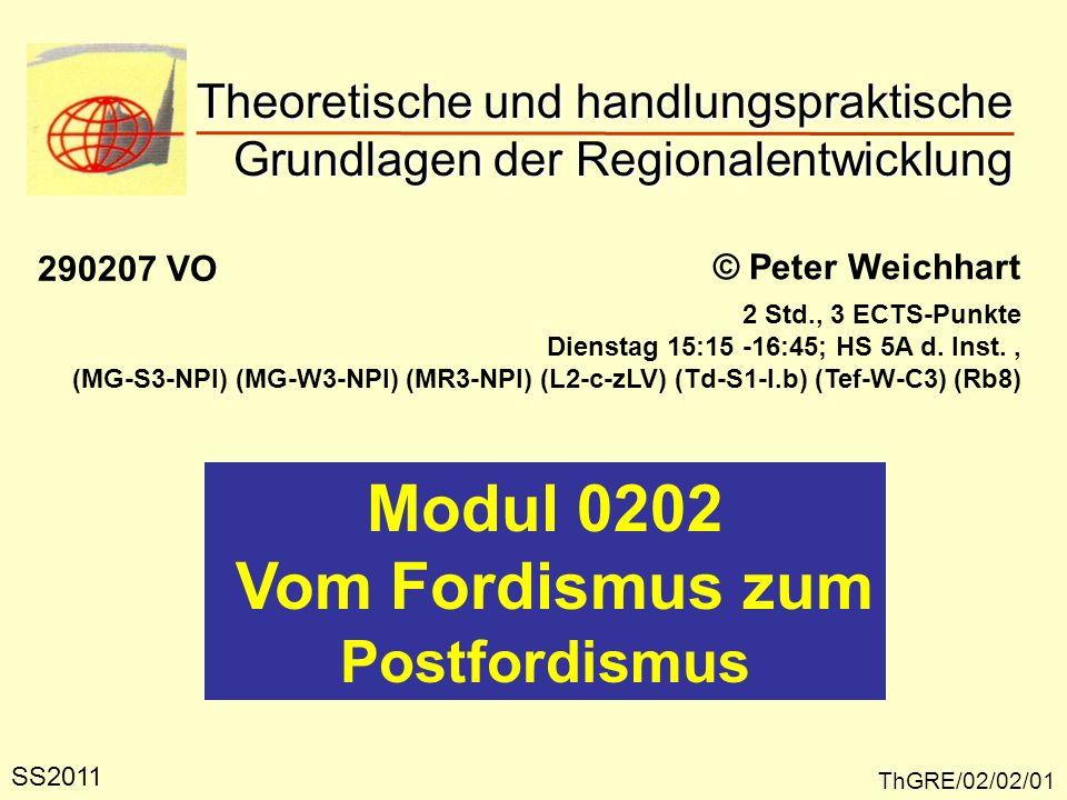Theoretische und handlungspraktische Grundlagen der Regionalentwicklung ThGRE/02/02/01 © Peter Weichhart Modul 0202 Vom Fordismus zum Postfordismus SS2011 2 Std., 3 ECTS-Punkte Dienstag 15:15 -16:45; HS 5A d.