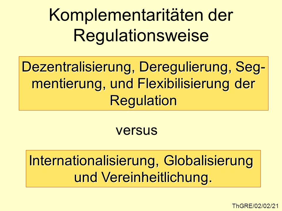 ThGRE/02/02/21 Komplementaritäten der Regulationsweise Dezentralisierung, Deregulierung, Seg- mentierung, und Flexibilisierung der Regulation versus Internationalisierung, Globalisierung und Vereinheitlichung.