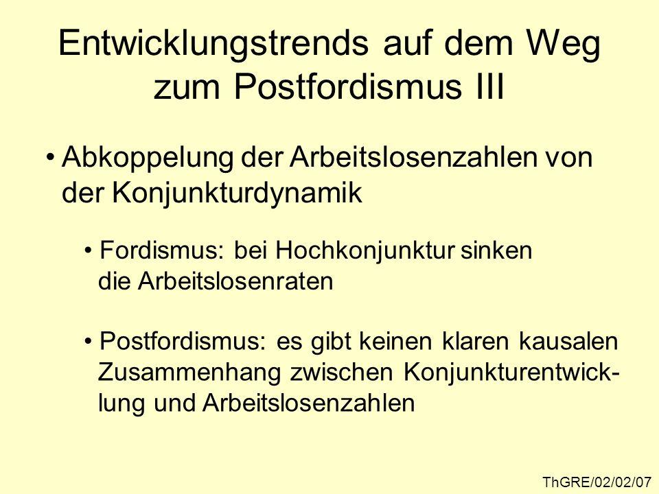 Abkoppelung der Arbeitslosenzahlen von der Konjunkturdynamik Fordismus: bei Hochkonjunktur sinken die Arbeitslosenraten Postfordismus: es gibt keinen klaren kausalen Zusammenhang zwischen Konjunkturentwick- lung und Arbeitslosenzahlen Entwicklungstrends auf dem Weg zum Postfordismus III ThGRE/02/02/07