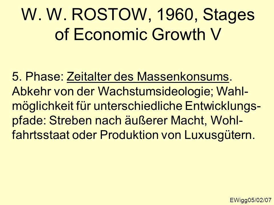 EWigg05/02/07 W. W. ROSTOW, 1960, Stages of Economic Growth V 5. Phase: Zeitalter des Massenkonsums. Abkehr von der Wachstumsideologie; Wahl- möglichk