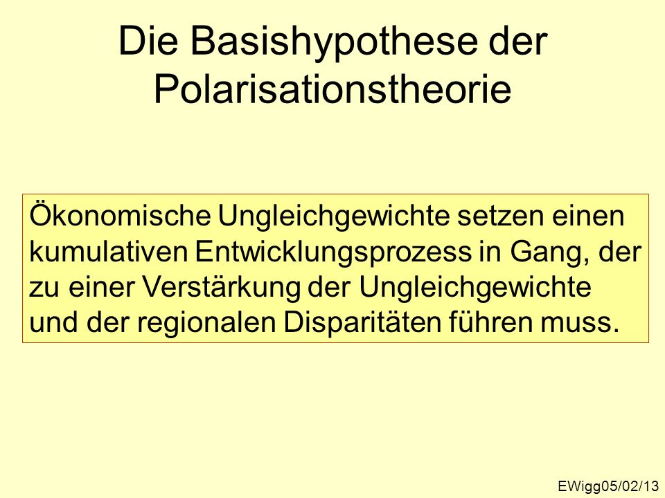 Die Basishypothese der Polarisationstheorie EWigg05/02/13 Ökonomische Ungleichgewichte setzen einen kumulativen Entwicklungsprozess in Gang, der zu ei