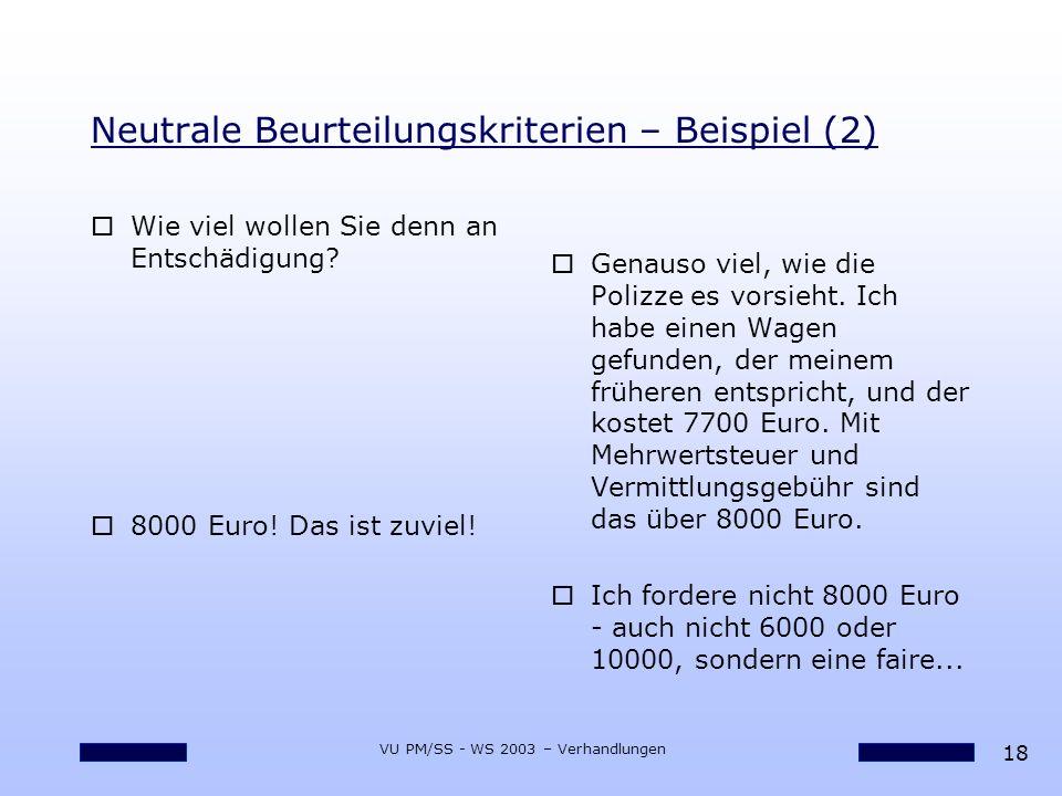 18 VU PM/SS - WS 2003 – Verhandlungen Neutrale Beurteilungskriterien – Beispiel (2) oWie viel wollen Sie denn an Entschädigung? o8000 Euro! Das ist zu