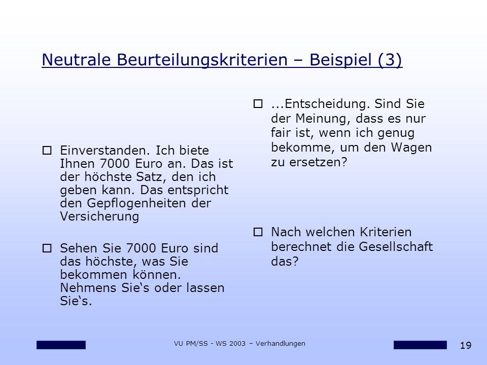 19 VU PM/SS - WS 2003 – Verhandlungen Neutrale Beurteilungskriterien – Beispiel (3) oEinverstanden. Ich biete Ihnen 7000 Euro an. Das ist der höchste
