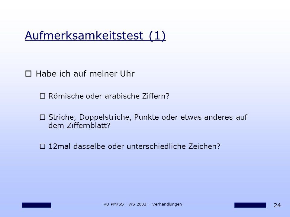 24 VU PM/SS - WS 2003 – Verhandlungen Aufmerksamkeitstest (1) oHabe ich auf meiner Uhr oRömische oder arabische Ziffern? oStriche, Doppelstriche, Punk