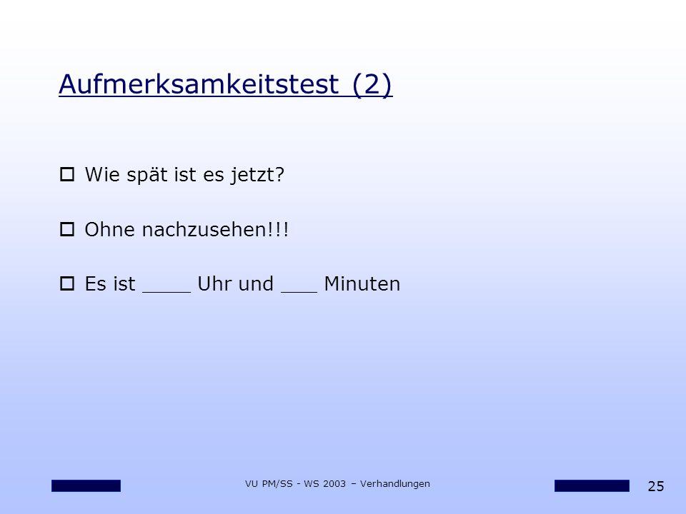 25 VU PM/SS - WS 2003 – Verhandlungen Aufmerksamkeitstest (2) oWie spät ist es jetzt? oOhne nachzusehen!!! oEs ist ____ Uhr und ___ Minuten