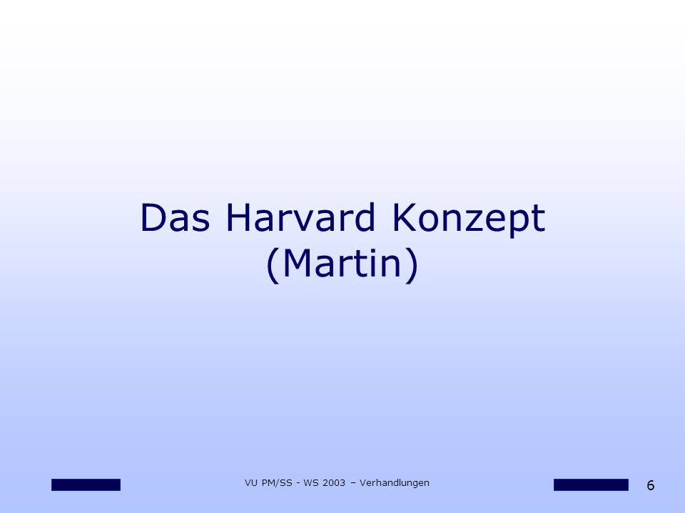7 VU PM/SS - WS 2003 – Verhandlungen Das Harvard Konzept oStandardwerk oHarvard Negotiation Project oMitte der 70er von Fisher, Ury, Patton und andere entwickelt oSachbezogenes Verhandeln