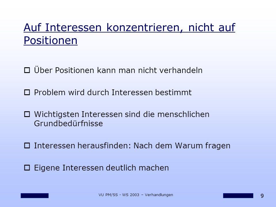 9 VU PM/SS - WS 2003 – Verhandlungen Auf Interessen konzentrieren, nicht auf Positionen oÜber Positionen kann man nicht verhandeln oProblem wird durch