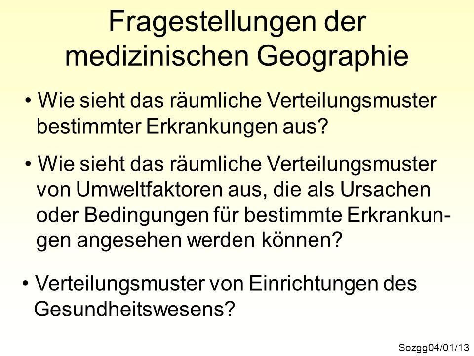 Fragestellungen der medizinischen Geographie Sozgg04/01/13 Wie sieht das räumliche Verteilungsmuster bestimmter Erkrankungen aus? Wie sieht das räumli