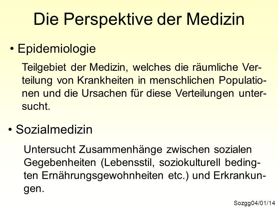 Die Perspektive der Medizin Sozgg04/01/14 Epidemiologie Sozialmedizin Teilgebiet der Medizin, welches die räumliche Ver- teilung von Krankheiten in me