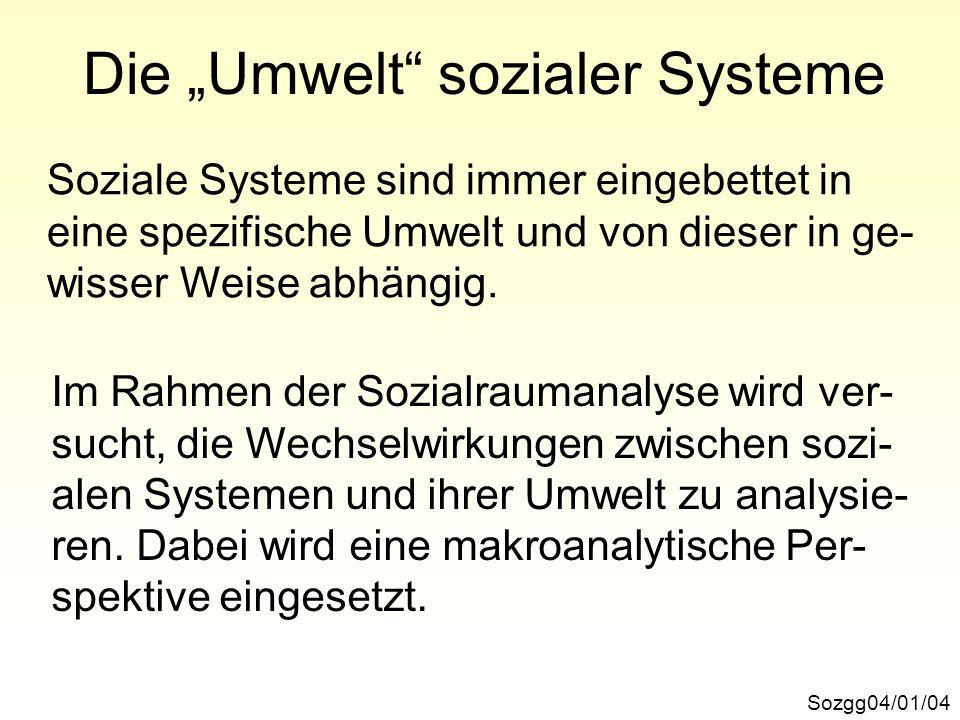 Die Umwelt sozialer Systeme Sozgg04/01/04 Soziale Systeme sind immer eingebettet in eine spezifische Umwelt und von dieser in ge- wisser Weise abhängi