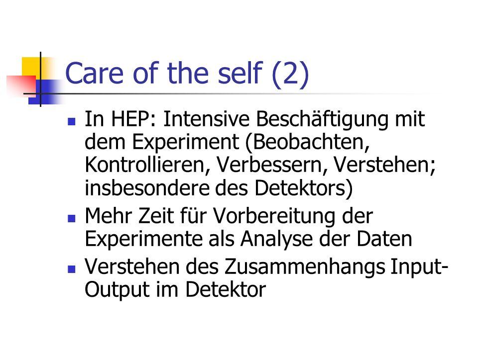 Care of the self (2) In HEP: Intensive Beschäftigung mit dem Experiment (Beobachten, Kontrollieren, Verbessern, Verstehen; insbesondere des Detektors)