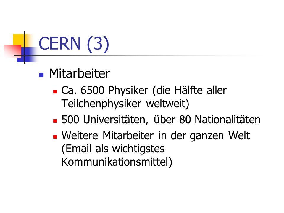 CERN (3) Mitarbeiter Ca. 6500 Physiker (die Hälfte aller Teilchenphysiker weltweit) 500 Universitäten, über 80 Nationalitäten Weitere Mitarbeiter in d