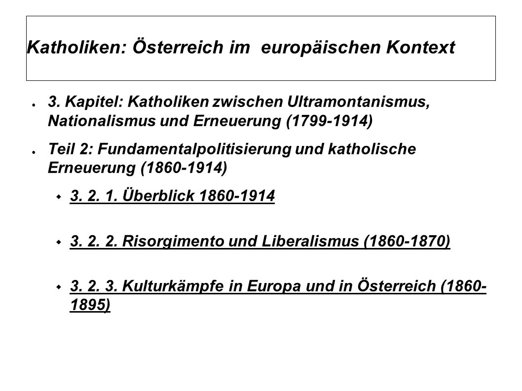 Katholiken: Österreich im europäischen Kontext Fazit Kulturkampf in Österreich: Antikatholische Gesetzgebung nur kurzzeitig, kein langer Kampf des Staates (kurze liberale Ära) Liberale Gesetze blieben bestehen, nur leichte Modifikationen unter konserv.-slaw.