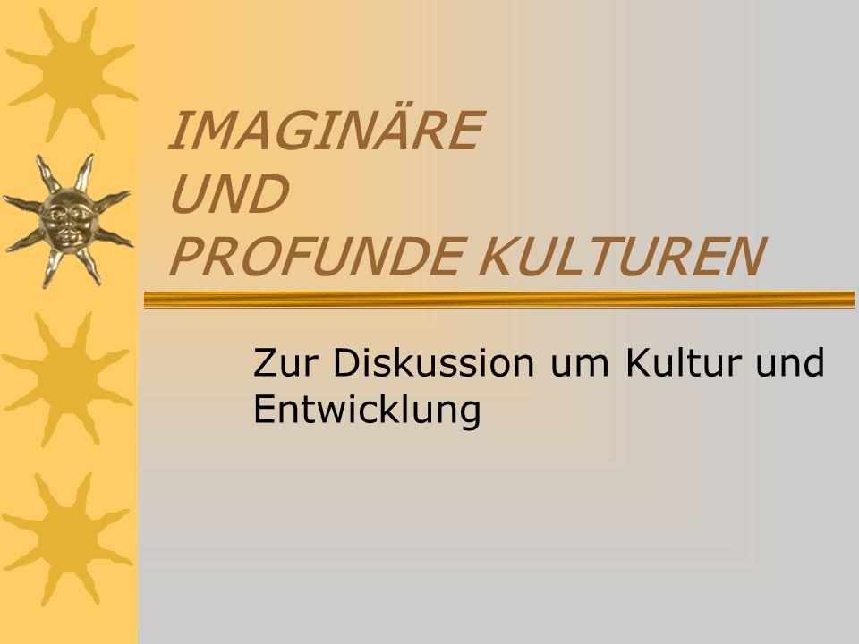 IMAGINÄRE UND PROFUNDE KULTUREN Zur Diskussion um Kultur und Entwicklung