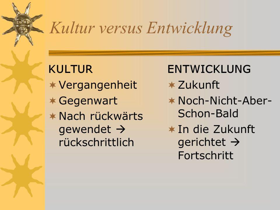 Kultur versus Entwicklung KULTUR Vergangenheit Gegenwart Nach rückwärts gewendet rückschrittlich ENTWICKLUNG Zukunft Noch-Nicht-Aber- Schon-Bald In die Zukunft gerichtet Fortschritt