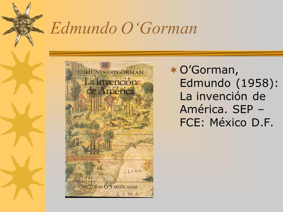 Edmundo OGorman OGorman, Edmundo (1958): La invención de América. SEP – FCE: México D.F.
