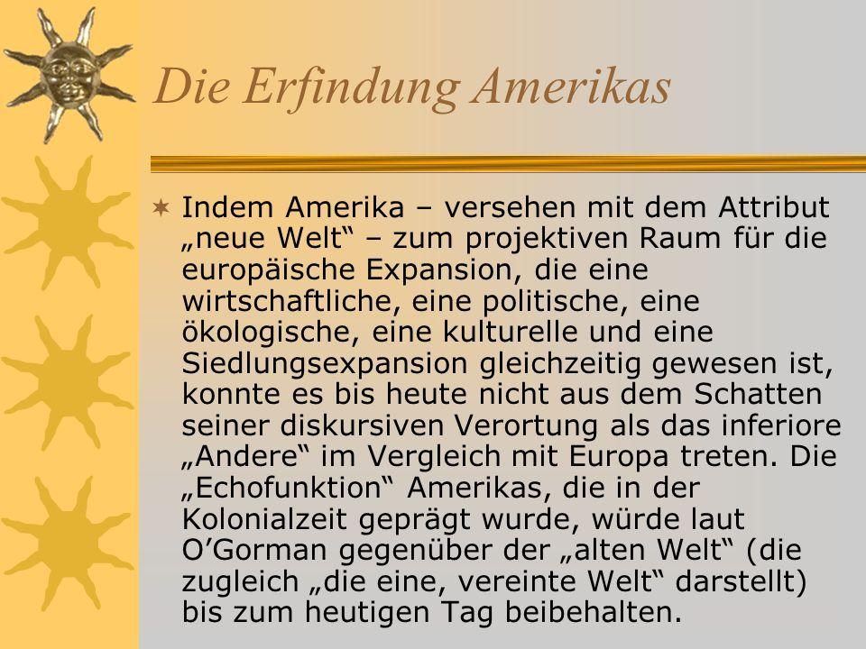 Die Erfindung Amerikas Indem Amerika – versehen mit dem Attribut neue Welt – zum projektiven Raum für die europäische Expansion, die eine wirtschaftliche, eine politische, eine ökologische, eine kulturelle und eine Siedlungsexpansion gleichzeitig gewesen ist, konnte es bis heute nicht aus dem Schatten seiner diskursiven Verortung als das inferiore Andere im Vergleich mit Europa treten.