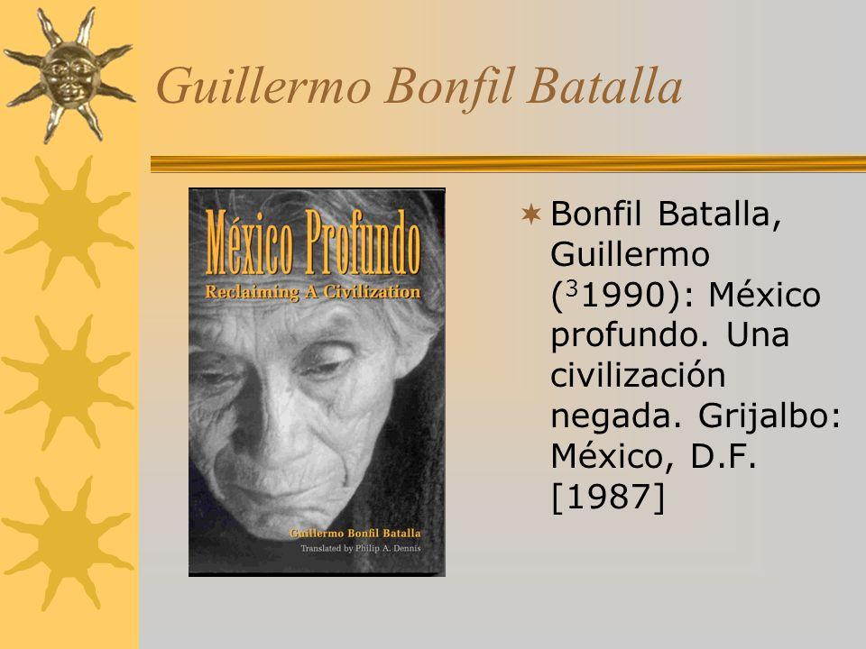 Guillermo Bonfil Batalla Bonfil Batalla, Guillermo ( 3 1990): México profundo.