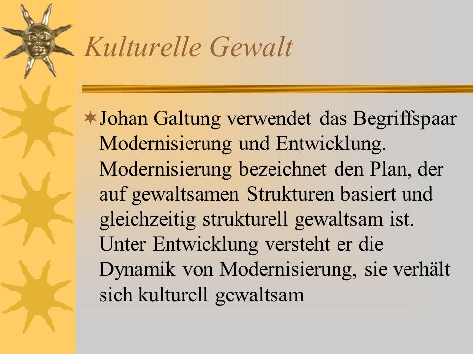 Kulturelle Gewalt Johan Galtung verwendet das Begriffspaar Modernisierung und Entwicklung.