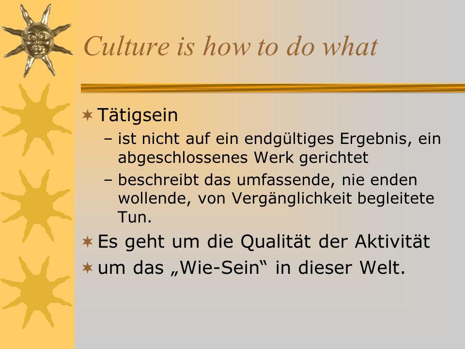 Culture is how to do what Tätigsein –ist nicht auf ein endgültiges Ergebnis, ein abgeschlossenes Werk gerichtet –beschreibt das umfassende, nie enden wollende, von Vergänglichkeit begleitete Tun.
