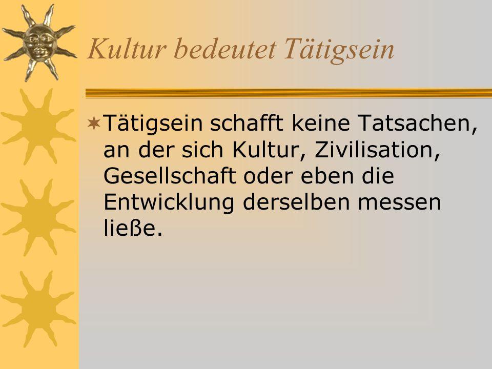 Kultur bedeutet Tätigsein Tätigsein schafft keine Tatsachen, an der sich Kultur, Zivilisation, Gesellschaft oder eben die Entwicklung derselben messen ließe.