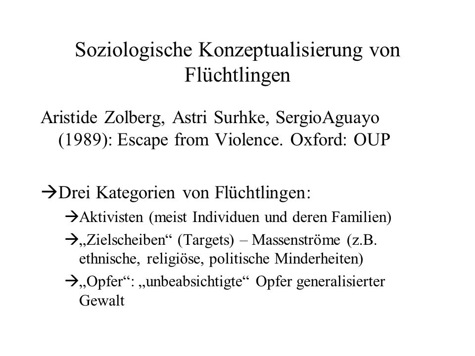 Soziologische Konzeptualisierung von Flüchtlingen Aristide Zolberg, Astri Surhke, SergioAguayo (1989): Escape from Violence. Oxford: OUP Drei Kategori