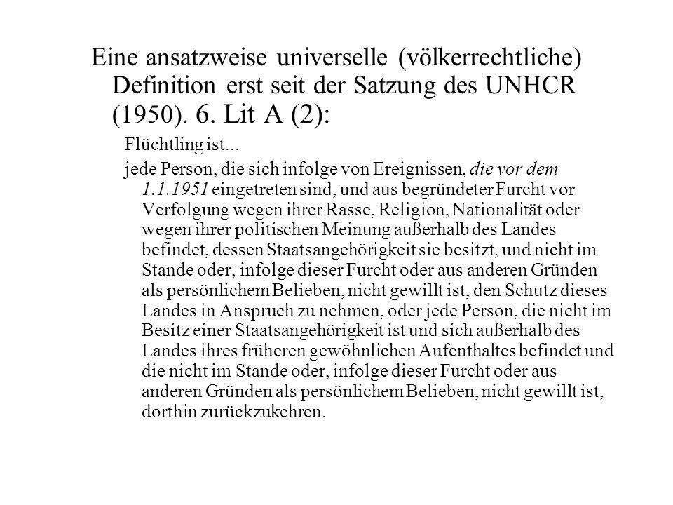 Eine ansatzweise universelle (völkerrechtliche) Definition erst seit der Satzung des UNHCR (1950). 6. Lit A (2): Flüchtling ist... jede Person, die si