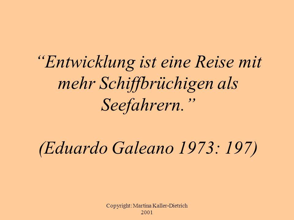 Copyright: Martina Kaller-Dietrich 2001 Entwicklung ist eine Reise mit mehr Schiffbrüchigen als Seefahrern. (Eduardo Galeano 1973: 197)