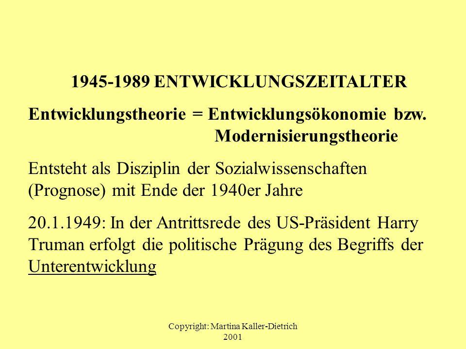 Copyright: Martina Kaller-Dietrich 2001 1945-1989 ENTWICKLUNGSZEITALTER Entwicklungstheorie = Entwicklungsökonomie bzw. Modernisierungstheorie Entsteh