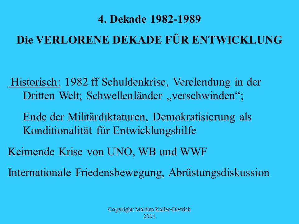 Copyright: Martina Kaller-Dietrich 2001 4. Dekade 1982-1989 Die VERLORENE DEKADE FÜR ENTWICKLUNG Historisch: 1982 ff Schuldenkrise, Verelendung in der