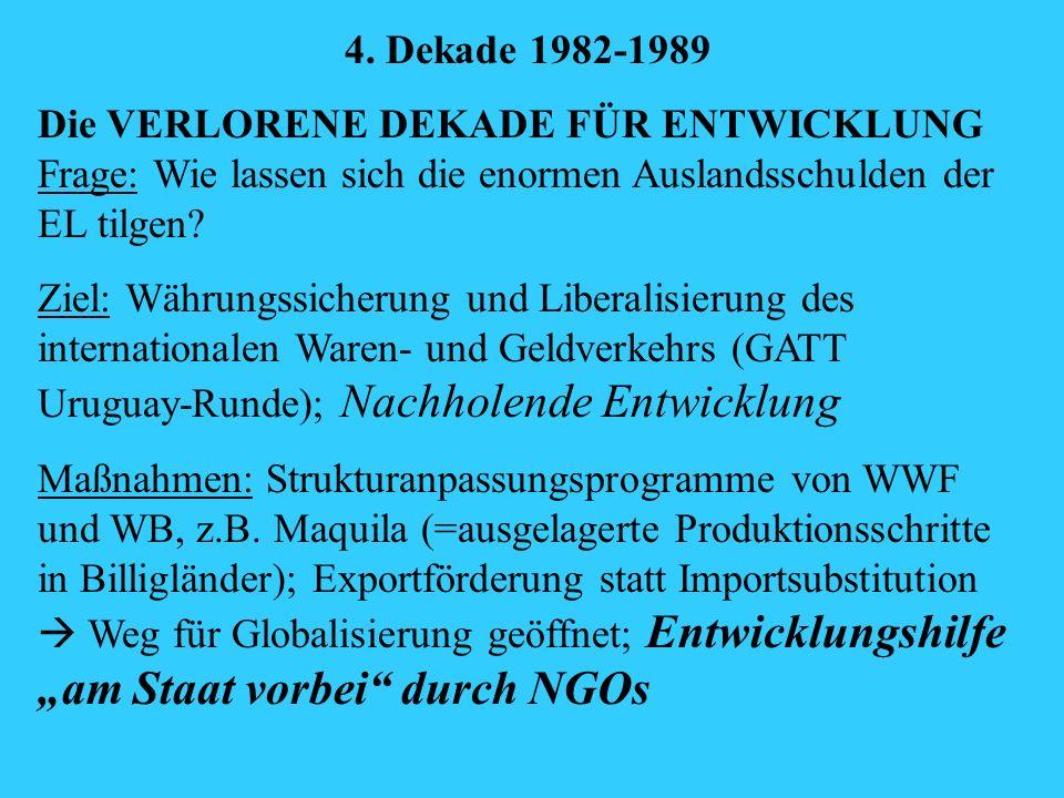 4. Dekade 1982-1989 Die VERLORENE DEKADE FÜR ENTWICKLUNG Frage: Wie lassen sich die enormen Auslandsschulden der EL tilgen? Ziel: Währungssicherung un
