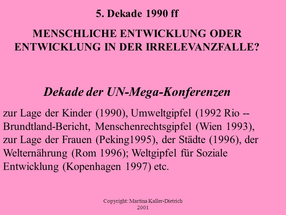 Copyright: Martina Kaller-Dietrich 2001 5. Dekade 1990 ff MENSCHLICHE ENTWICKLUNG ODER ENTWICKLUNG IN DER IRRELEVANZFALLE? Dekade der UN-Mega-Konferen