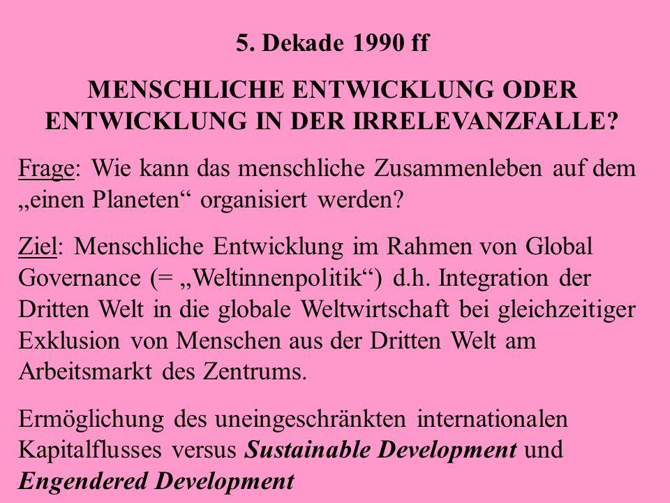 5. Dekade 1990 ff MENSCHLICHE ENTWICKLUNG ODER ENTWICKLUNG IN DER IRRELEVANZFALLE? Frage: Wie kann das menschliche Zusammenleben auf dem einen Planete