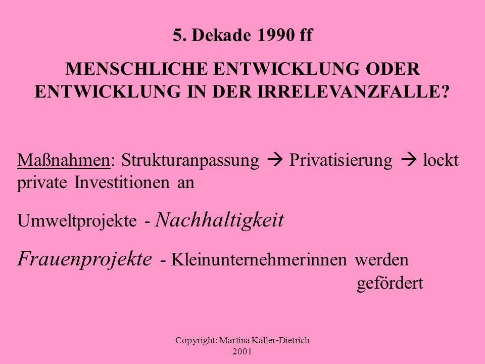 Copyright: Martina Kaller-Dietrich 2001 5. Dekade 1990 ff MENSCHLICHE ENTWICKLUNG ODER ENTWICKLUNG IN DER IRRELEVANZFALLE? Maßnahmen: Strukturanpassun