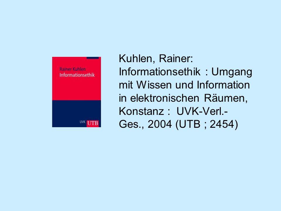 Kuhlen, Rainer: Informationsethik : Umgang mit Wissen und Information in elektronischen Räumen, Konstanz : UVK-Verl.- Ges., 2004 (UTB ; 2454)