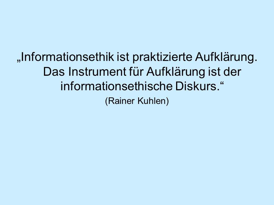 Informationsethik ist praktizierte Aufklärung. Das Instrument für Aufklärung ist der informationsethische Diskurs. (Rainer Kuhlen)