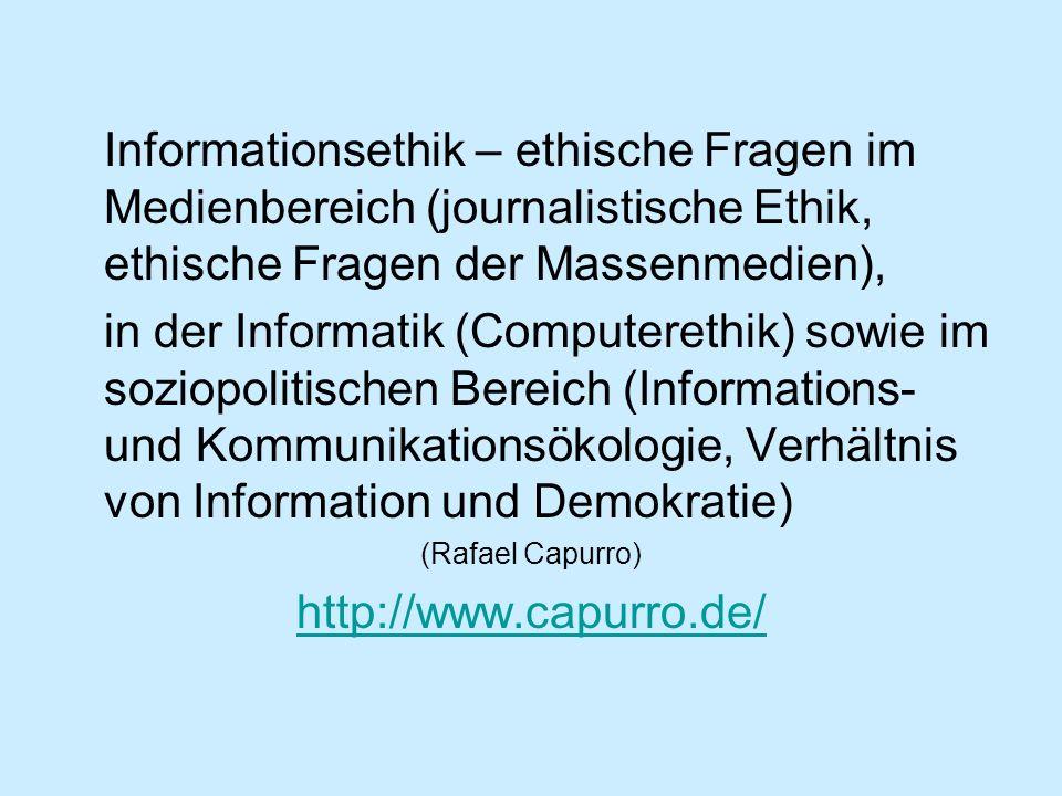 Informationsethik – ethische Fragen im Medienbereich (journalistische Ethik, ethische Fragen der Massenmedien), in der Informatik (Computerethik) sowi