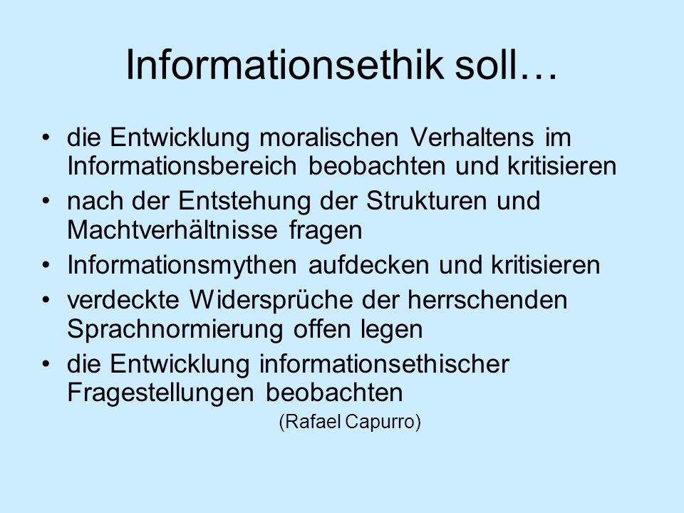 Informationsethik soll… die Entwicklung moralischen Verhaltens im Informationsbereich beobachten und kritisieren nach der Entstehung der Strukturen un