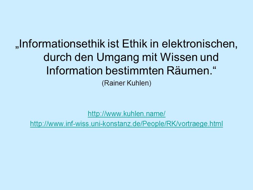 Informationsethik ist Ethik in elektronischen, durch den Umgang mit Wissen und Information bestimmten Räumen. (Rainer Kuhlen) http://www.kuhlen.name/